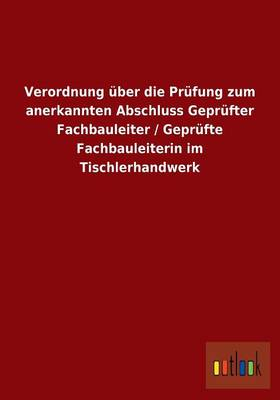 Verordnung Uber Die Prufung Zum Anerkannten Abschluss Geprufter Fachbauleiter / Geprufte Fachbauleiterin Im Tischlerhandwerk (Paperback)