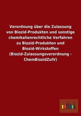 Verordnung Uber Die Zulassung Von Biozid-Produkten Und Sonstige Chemikalienrechtliche Verfahren Zu Biozid-Produkten Und Biozid-Wirkstoffen (Biozid-Zulassungsverordnung - Chembiozidzulv) (Paperback)