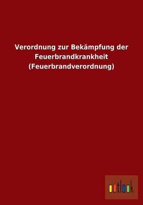 Verordnung Zur Bekampfung Der Feuerbrandkrankheit (Feuerbrandverordnung) (Paperback)