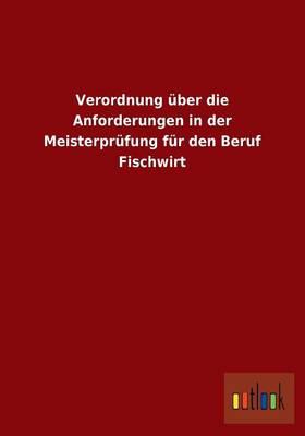 Verordnung Uber Die Anforderungen in Der Meisterprufung Fur Den Beruf Fischwirt (Paperback)