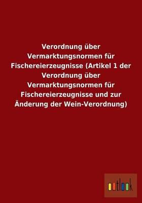 Verordnung Uber Vermarktungsnormen Fur Fischereierzeugnisse (Artikel 1 Der Verordnung Uber Vermarktungsnormen Fur Fischereierzeugnisse Und Zur Anderung Der Wein-Verordnung) (Paperback)