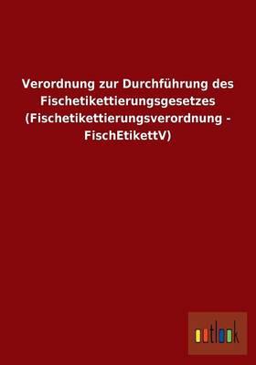 Verordnung Zur Durchfuhrung Des Fischetikettierungsgesetzes (Fischetikettierungsverordnung - Fischetikettv) (Paperback)