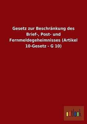 Gesetz Zur Beschrankung Des Brief-, Post- Und Fernmeldegeheimnisses (Artikel 10-Gesetz - G 10) (Paperback)