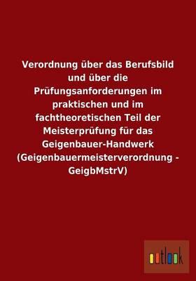 Verordnung uber das Berufsbild und uber die Prufungsanforderungen im praktischen und im fachtheoretischen Teil der Meisterprufung fur das Geigenbauer-Handwerk (Geigenbauermeisterverordnung - GeigbMstrV) (Paperback)