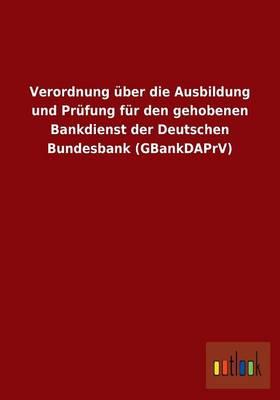 Verordnung Uber Die Ausbildung Und Prufung Fur Den Gehobenen Bankdienst Der Deutschen Bundesbank (Gbankdaprv) (Paperback)