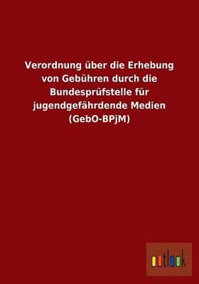 Verordnung Uber Die Erhebung Von Gebuhren Durch Die Bundesprufstelle Fur Jugendgefahrdende Medien (Gebo-Bpjm) (Paperback)