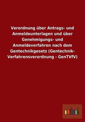 Verordnung Uber Antrags- Und Anmeldeunterlagen Und Uber Genehmigungs- Und Anmeldeverfahren Nach Dem Gentechnikgesetz (Gentechnik- Verfahrensverordnung - Gentvfv) (Paperback)