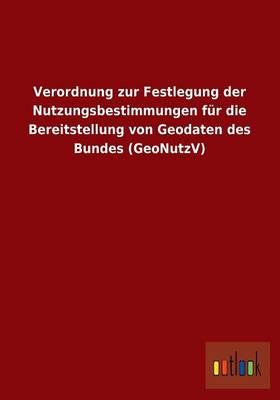 Verordnung Zur Festlegung Der Nutzungsbestimmungen Fur Die Bereitstellung Von Geodaten Des Bundes (Geonutzv) (Paperback)