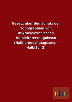 Gesetz Uber Den Schutz Der Topographien Von Mikroelektronischen Halbleitererzeugnissen (Halbleiterschutzgesetz - Halblschg) (Paperback)
