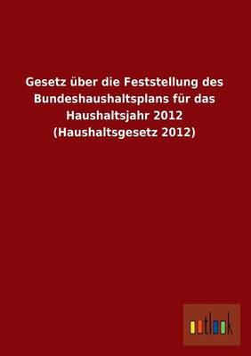 Gesetz Uber Die Feststellung Des Bundeshaushaltsplans Fur Das Haushaltsjahr 2012 (Haushaltsgesetz 2012) (Paperback)