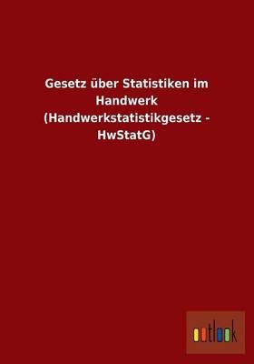 Gesetz Uber Statistiken Im Handwerk (Handwerkstatistikgesetz - Hwstatg) (Paperback)
