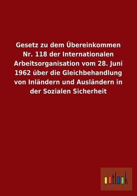 Gesetz Zu Dem Ubereinkommen NR. 118 Der Internationalen Arbeitsorganisation Vom 28. Juni 1962 Uber Die Gleichbehandlung Von Inlandern Und Auslandern I (Paperback)