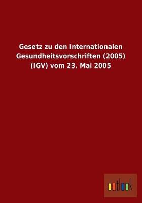 Gesetz Zu Den Internationalen Gesundheitsvorschriften (2005) (Igv) Vom 23. Mai 2005 (Paperback)