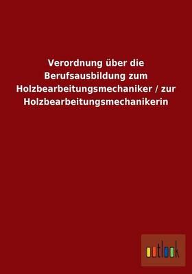 Verordnung Uber Die Berufsausbildung Zum Holzbearbeitungsmechaniker / Zur Holzbearbeitungsmechanikerin (Paperback)