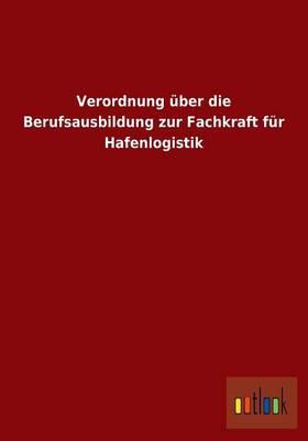 Verordnung UEber Die Berufsausbildung Zur Fachkraft Fur Hafenlogistik (Paperback)
