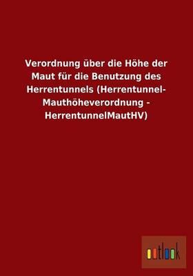 Verordnung Uber Die Hohe Der Maut Fur Die Benutzung Des Herrentunnels (Herrentunnel- Mauthoheverordnung - Herrentunnelmauthv) (Paperback)