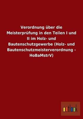 Verordnung Uber Die Meisterprufung in Den Teilen I Und II Im Holz- Und Bautenschutzgewerbe (Holz- Und Bautenschutzmeisterverordnung - Hobamstrv) (Paperback)