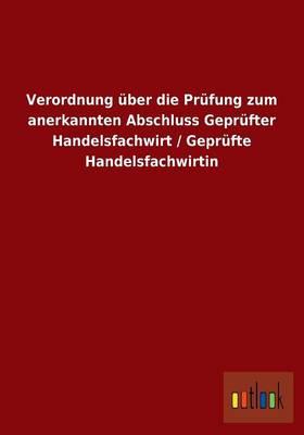 Verordnung ber Die Pr fung Zum Anerkannten Abschluss Gepr fter Handelsfachwirt / Gepr fte Handelsfachwirtin (Paperback)