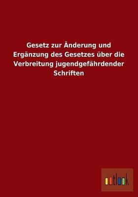 Gesetz Zur Anderung Und Erganzung Des Gesetzes Uber Die Verbreitung Jugendgefahrdender Schriften (Paperback)