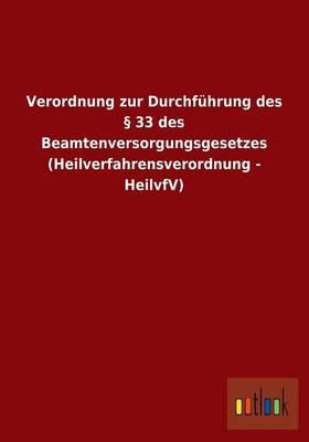 Verordnung Zur Durchfuhrung Des 33 Des Beamtenversorgungsgesetzes (Heilverfahrensverordnung - Heilvfv) (Paperback)