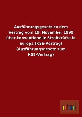 Ausfuhrungsgesetz Zu Dem Vertrag Vom 19. November 1990 Uber Konventionelle Streitkrafte in Europa (Kse-Vertrag) (Ausfuhrungsgesetz Zum Kse-Vertrag) (Paperback)