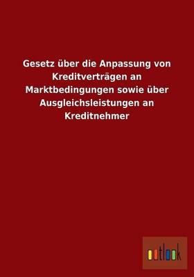 Gesetz Uber Die Anpassung Von Kreditvertragen an Marktbedingungen Sowie Uber Ausgleichsleistungen an Kreditnehmer (Paperback)