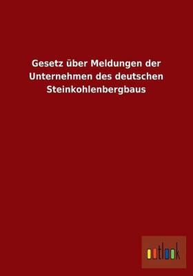 Gesetz Uber Meldungen Der Unternehmen Des Deutschen Steinkohlenbergbaus (Paperback)
