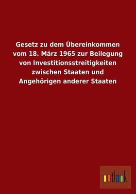 Gesetz Zu Dem Ubereinkommen Vom 18. Marz 1965 Zur Beilegung Von Investitionsstreitigkeiten Zwischen Staaten Und Angehorigen Anderer Staaten (Paperback)