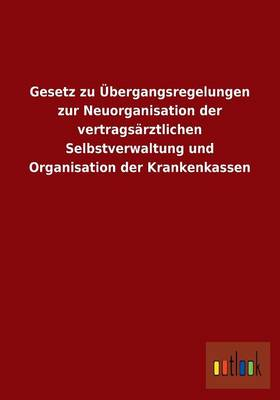 Gesetz Zu Ubergangsregelungen Zur Neuorganisation Der Vertragsarztlichen Selbstverwaltung Und Organisation Der Krankenkassen (Paperback)
