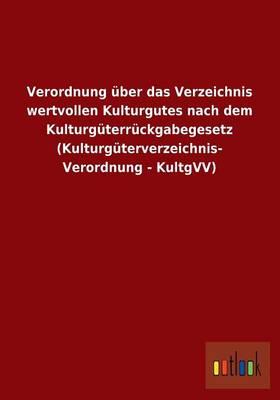 Verordnung Uber Das Verzeichnis Wertvollen Kulturgutes Nach Dem Kulturguterruckgabegesetz (Kulturguterverzeichnis- Verordnung - Kultgvv) (Paperback)