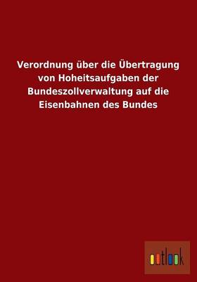 Verordnung Uber Die Ubertragung Von Hoheitsaufgaben Der Bundeszollverwaltung Auf Die Eisenbahnen Des Bundes (Paperback)
