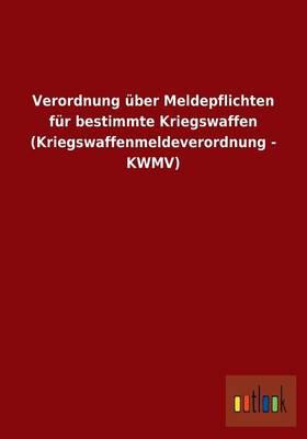 Verordnung Uber Meldepflichten Fur Bestimmte Kriegswaffen (Kriegswaffenmeldeverordnung - Kwmv) (Paperback)