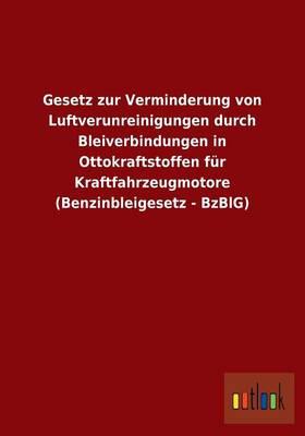 Gesetz Zur Verminderung Von Luftverunreinigungen Durch Bleiverbindungen in Ottokraftstoffen Fur Kraftfahrzeugmotore (Benzinbleigesetz - Bzblg) (Paperback)