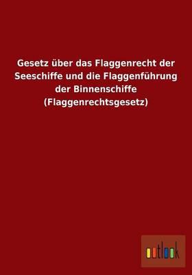 Gesetz Uber Das Flaggenrecht Der Seeschiffe Und Die Flaggenfuhrung Der Binnenschiffe (Flaggenrechtsgesetz) (Paperback)