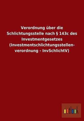 Verordnung Uber Die Schlichtungsstelle Nach 143c Des Investmentgesetzes (Investmentschlichtungsstellen- Verordnung - Invschlichtv) (Paperback)