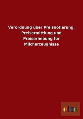 Verordnung UEber Preisnotierung, Preisermittlung Und Preiserhebung Fur Milcherzeugnisse (Paperback)