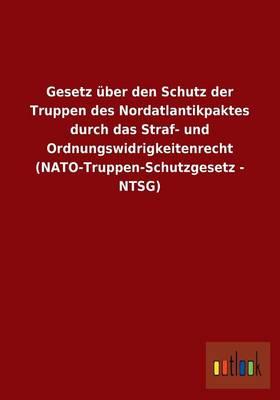 Gesetz Uber Den Schutz Der Truppen Des Nordatlantikpaktes Durch Das Straf- Und Ordnungswidrigkeitenrecht (NATO-Truppen-Schutzgesetz - Ntsg) (Paperback)