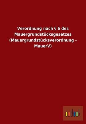 Verordnung Nach 6 Des Mauergrundstucksgesetzes (Mauergrundstucksverordnung - Mauerv) (Paperback)