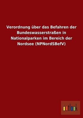 Verordnung Uber Das Befahren Der Bundeswasserstraen in Nationalparken Im Bereich Der Nordsee (Npnordsbefv) (Paperback)