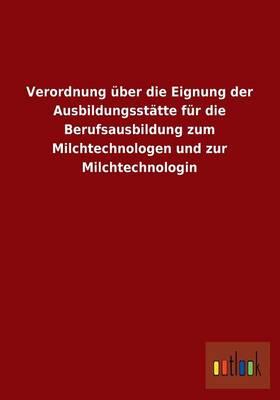 Verordnung Uber Die Eignung Der Ausbildungsstatte Fur Die Berufsausbildung Zum Milchtechnologen Und Zur Milchtechnologin (Paperback)