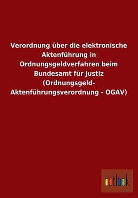 Verordnung Uber Die Elektronische Aktenfuhrung in Ordnungsgeldverfahren Beim Bundesamt Fur Justiz (Ordnungsgeld- Aktenfuhrungsverordnung - Ogav) (Paperback)