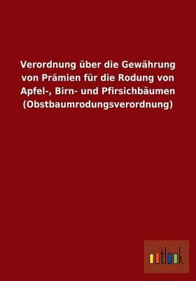 Verordnung UEber Die Gewahrung Von Pramien Fur Die Rodung Von Apfel-, Birn- Und Pfirsichbaumen (Obstbaumrodungsverordnung) (Paperback)
