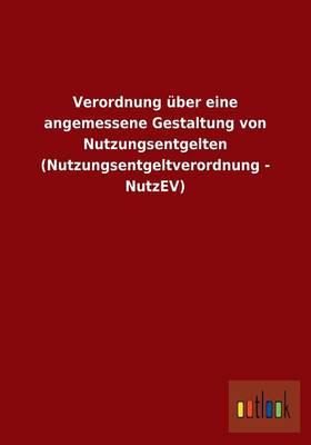 Verordnung Uber Eine Angemessene Gestaltung Von Nutzungsentgelten (Nutzungsentgeltverordnung - Nutzev) (Paperback)