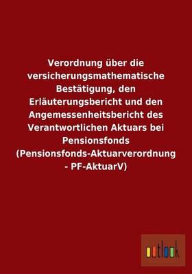 Verordnung ber Die Versicherungsmathematische Best tigung, Den Erl uterungsbericht Und Den Angemessenheitsbericht Des Verantwortlichen Aktuars Bei Pensionsfonds (Pensionsfonds-Aktuarverordnung - Pf-Aktuarv) (Paperback)