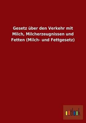 Gesetz Uber Den Verkehr Mit Milch, Milcherzeugnissen Und Fetten (Milch- Und Fettgesetz) (Paperback)
