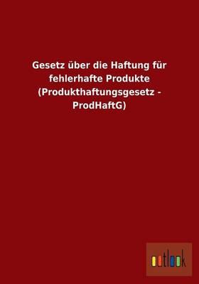 Gesetz Uber Die Haftung Fur Fehlerhafte Produkte (Produkthaftungsgesetz - Prodhaftg) (Paperback)