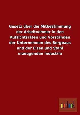 Gesetz Uber Die Mitbestimmung Der Arbeitnehmer in Den Aufsichtsraten Und Vorstanden Der Unternehmen Des Bergbaus Und Der Eisen Und Stahl Erzeugenden Industrie (Paperback)