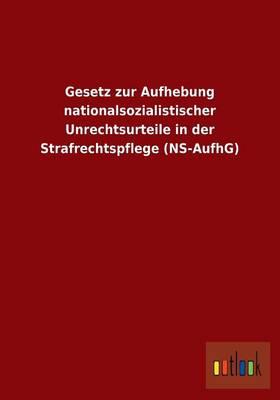 Gesetz Zur Aufhebung Nationalsozialistischer Unrechtsurteile in Der Strafrechtspflege (NS-Aufhg) (Paperback)