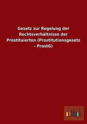 Gesetz Zur Regelung Der Rechtsverhaltnisse Der Prostituierten (Prostitutionsgesetz - Prostg) (Paperback)