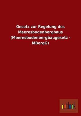 Gesetz Zur Regelung Des Meeresbodenbergbaus (Meeresbodenbergbaugesetz - Mbergg) (Paperback)